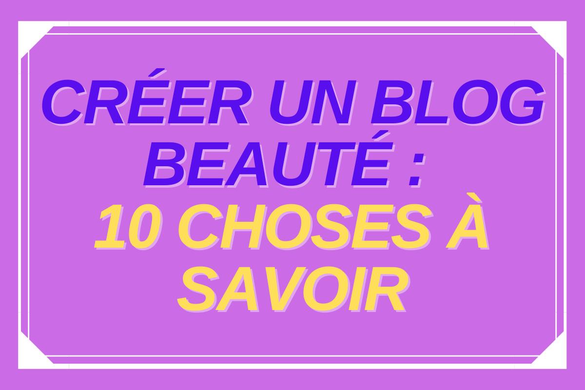 Créer un blog beauté : 10 choses à savoir !