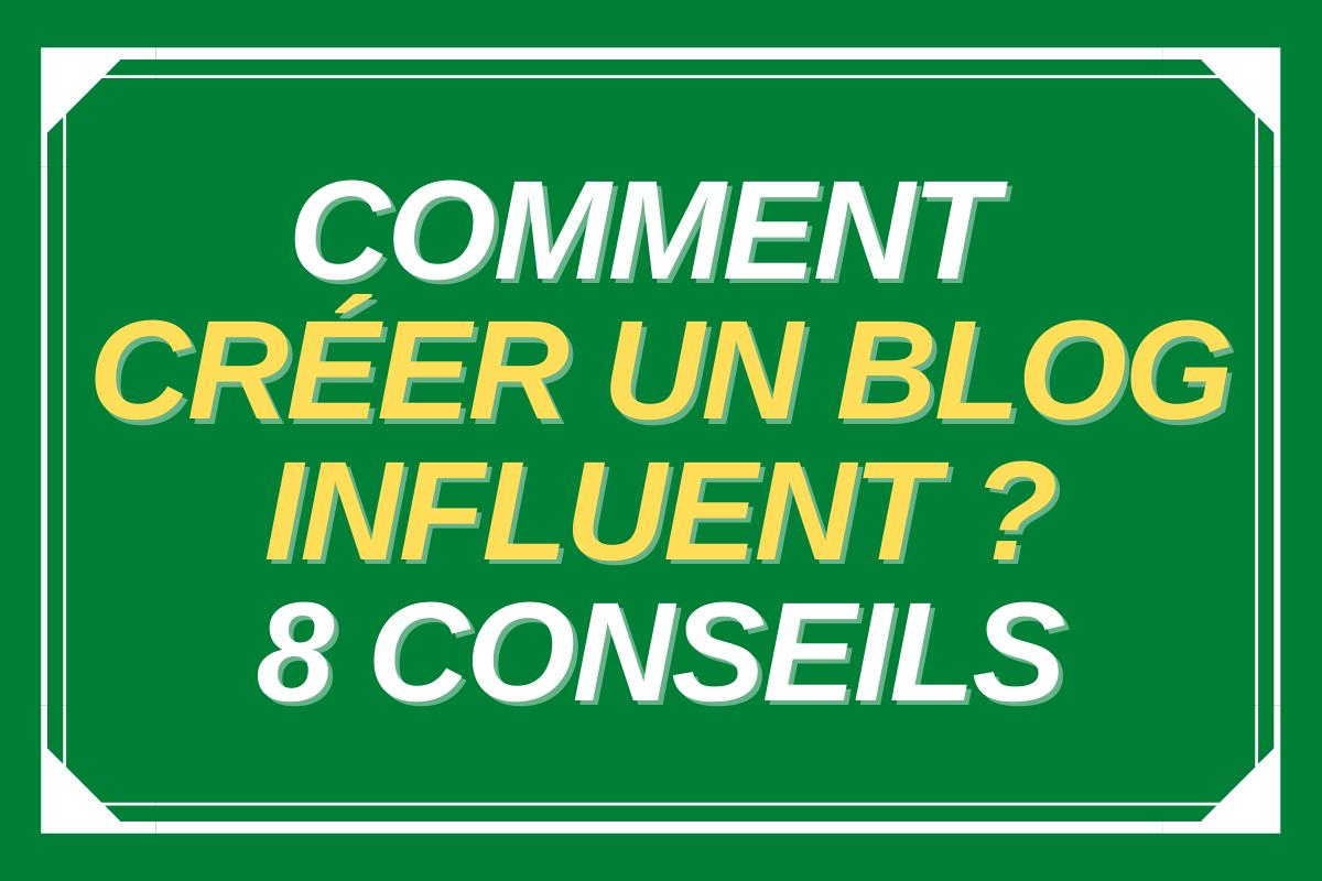 Comment créer un blog influent ? 8 conseils !