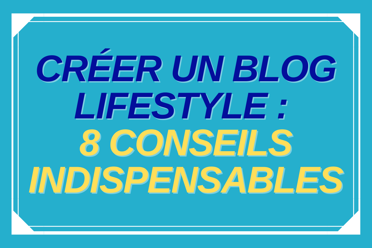 Créer un blog lifestyle : 8 conseils pour réussir votre blog